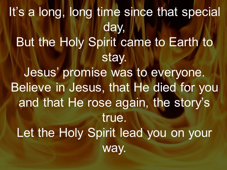 It's a long, long time since that special day, But the Holy Spirit came to Earth to stay. Jesus' promise was to everyone. Believe in Jesus, that He di