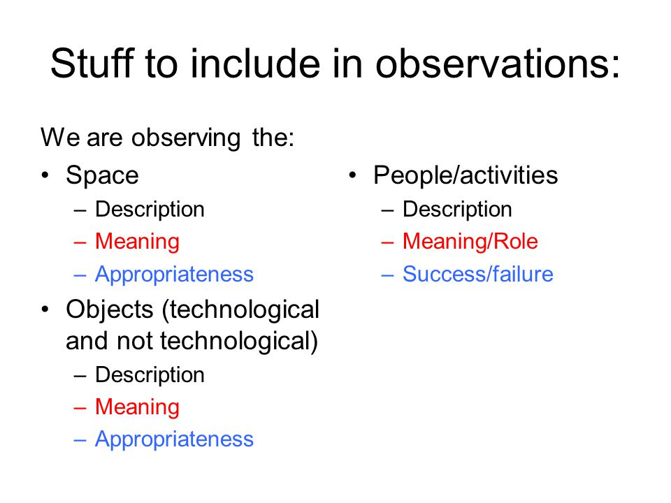 Stuff to include in observations: We are observing the: Space –Description –Meaning –Appropriateness Objects (technological and not technological) –Description –Meaning –Appropriateness People/activities –Description –Meaning/Role –Success/failure