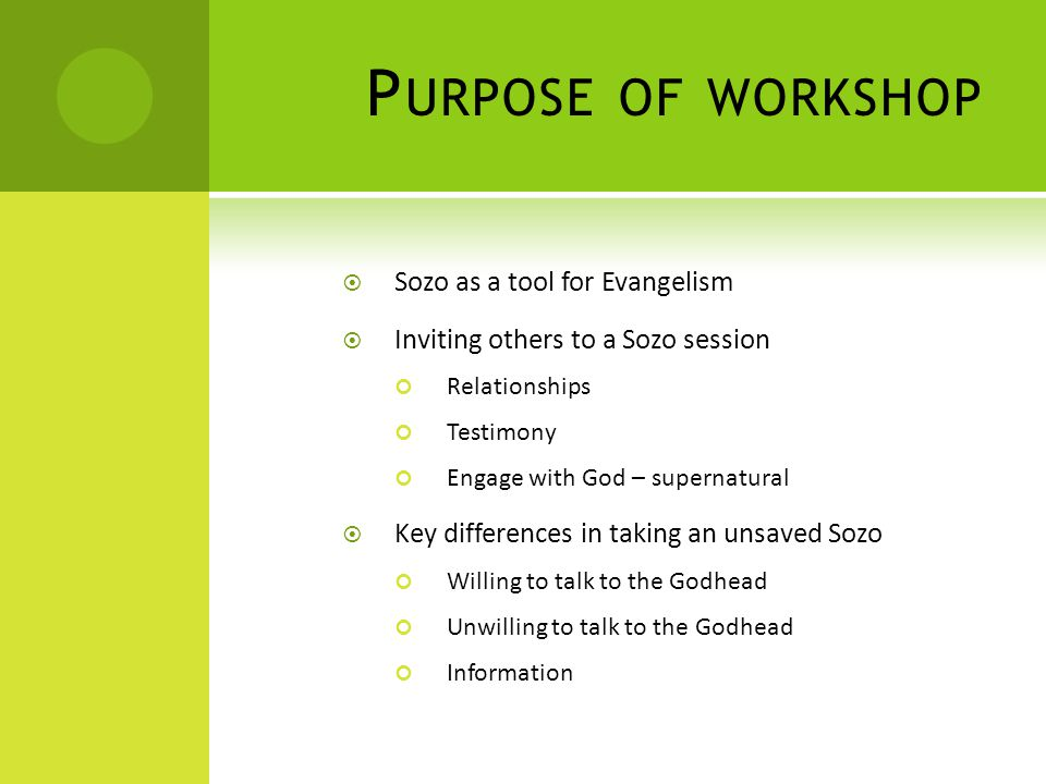 P URPOSE OF WORKSHOP  Sozo as a tool for Evangelism  Inviting others to a Sozo session Relationships Testimony Engage with God – supernatural  Key differences in taking an unsaved Sozo Willing to talk to the Godhead Unwilling to talk to the Godhead Information