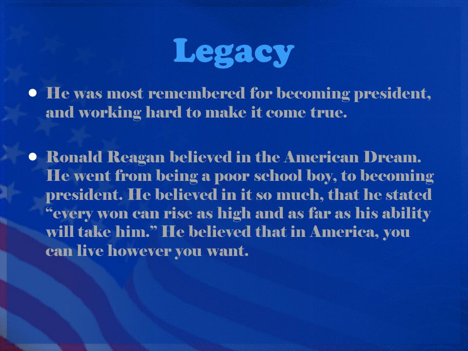 Legacy He was most remembered for becoming president, and working hard to make it come true. Ronald Reagan believed in the American Dream. He went fro