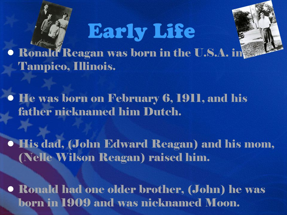 Early Life Ronald Reagan was born in the U.S.A. in Tampico, Illinois. He was born on February 6, 1911, and his father nicknamed him Dutch. His dad, (J