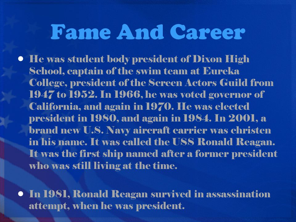 Fame And Career He was student body president of Dixon High School, captain of the swim team at Eureka College, president of the Screen Actors Guild from 1947 to 1952.