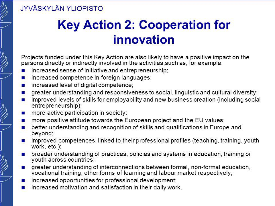 JYVÄSKYLÄN YLIOPISTO Key Action 2: Cooperation for innovation Projects funded under this Key Action are also likely to have a positive impact on the p