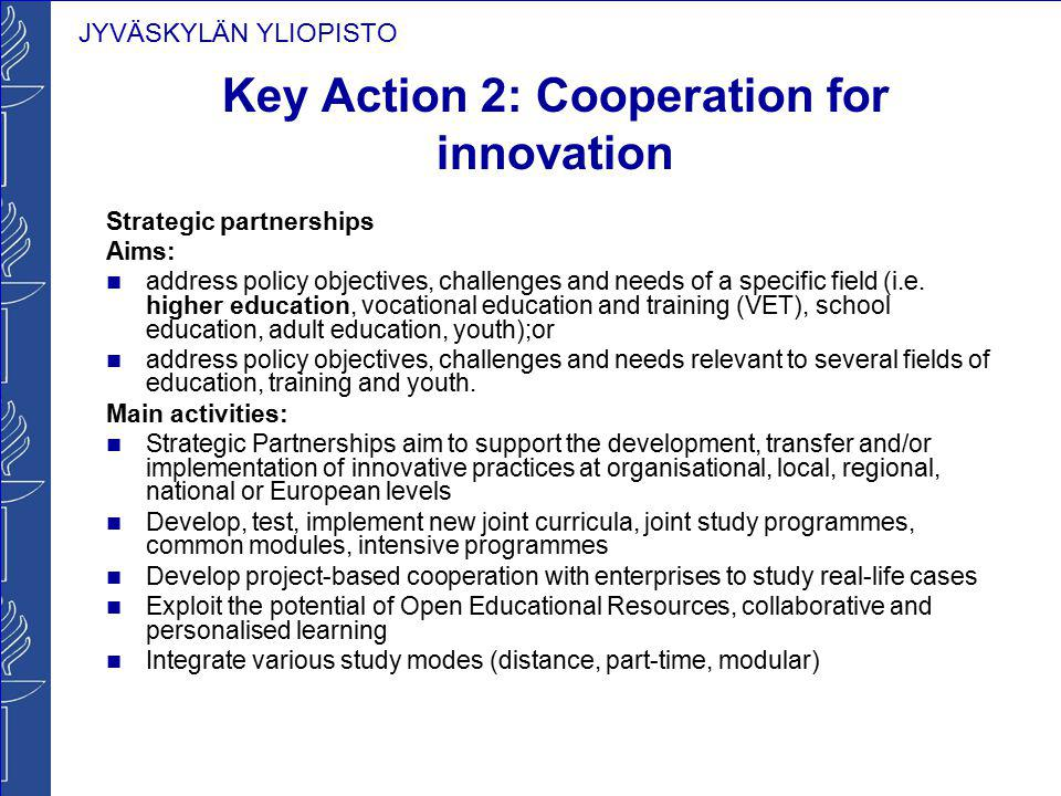 JYVÄSKYLÄN YLIOPISTO Key Action 2: Cooperation for innovation Strategic partnerships Aims: address policy objectives, challenges and needs of a specif