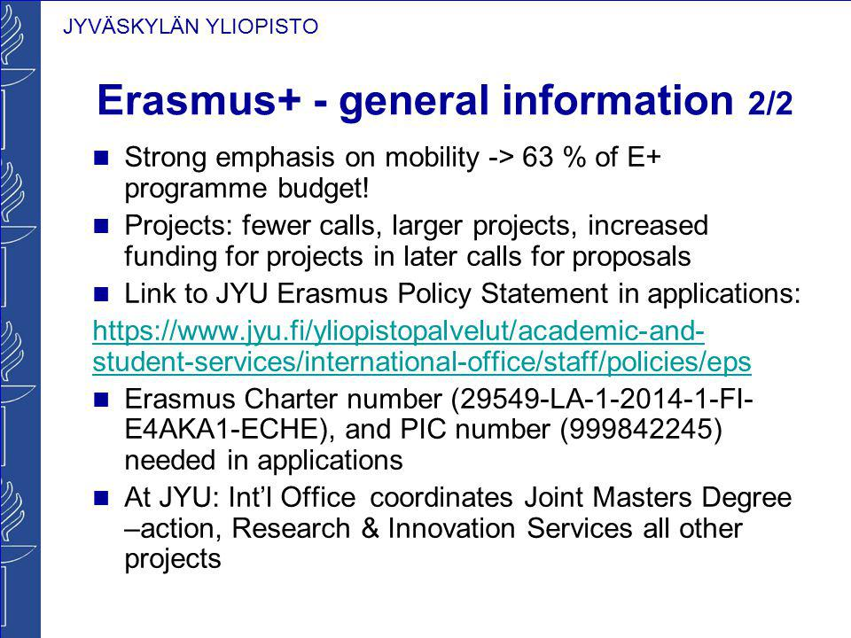 JYVÄSKYLÄN YLIOPISTO Erasmus+ - general information 2/2 Strong emphasis on mobility -> 63 % of E+ programme budget! Projects: fewer calls, larger proj
