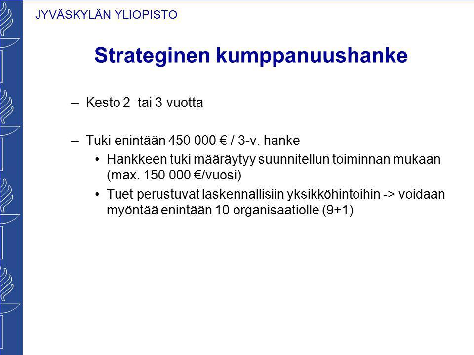 JYVÄSKYLÄN YLIOPISTO Strateginen kumppanuushanke –Kesto 2 tai 3 vuotta –Tuki enintään 450 000 € / 3-v. hanke Hankkeen tuki määräytyy suunnitellun toim