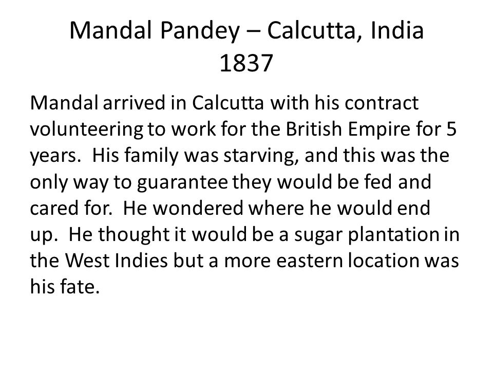 Mandal Pandey – Calcutta, India 1837 Mandal arrived in Calcutta with his contract volunteering to work for the British Empire for 5 years.
