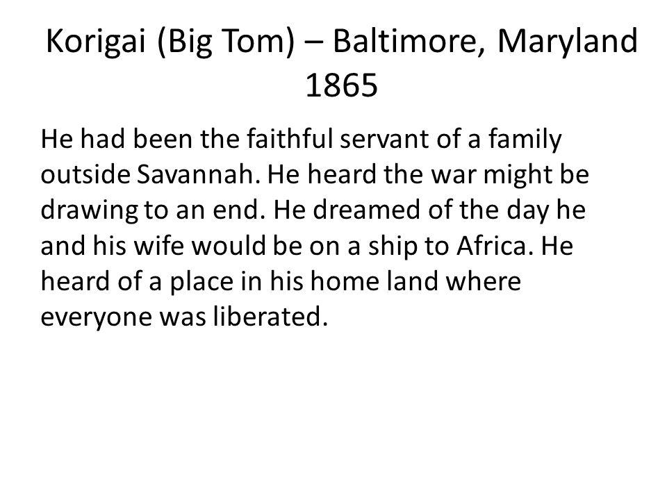 Korigai (Big Tom) – Baltimore, Maryland 1865 He had been the faithful servant of a family outside Savannah.