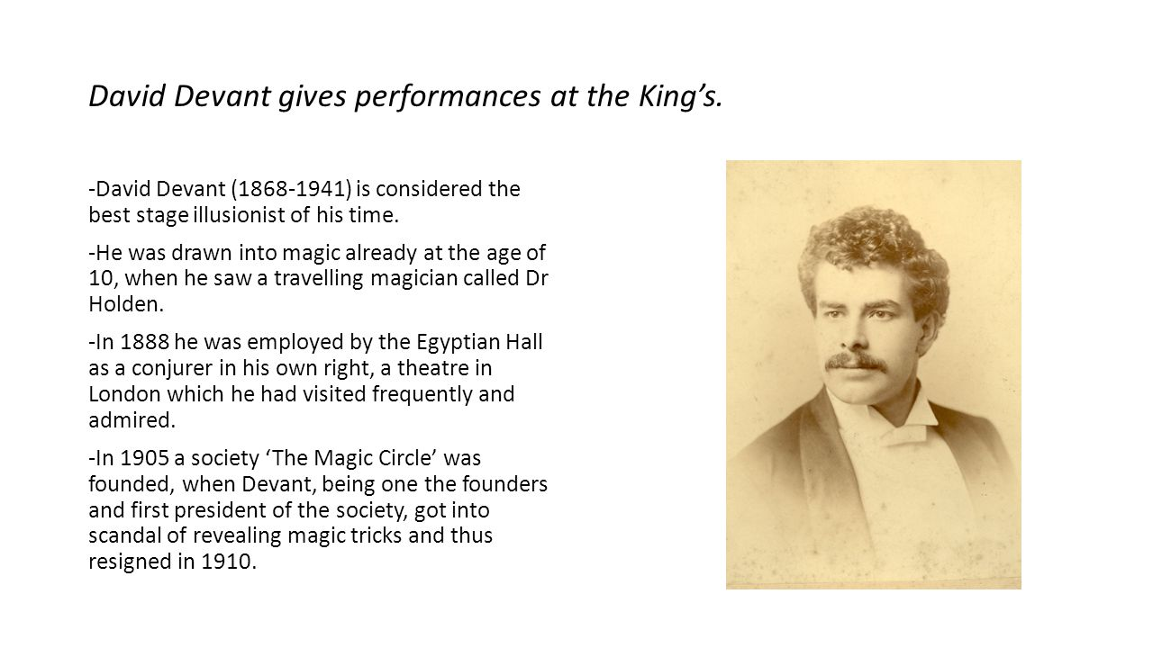 David Devant gives performances at the King's. -David Devant (1868-1941) is considered the best stage illusionist of his time. -He was drawn into magi