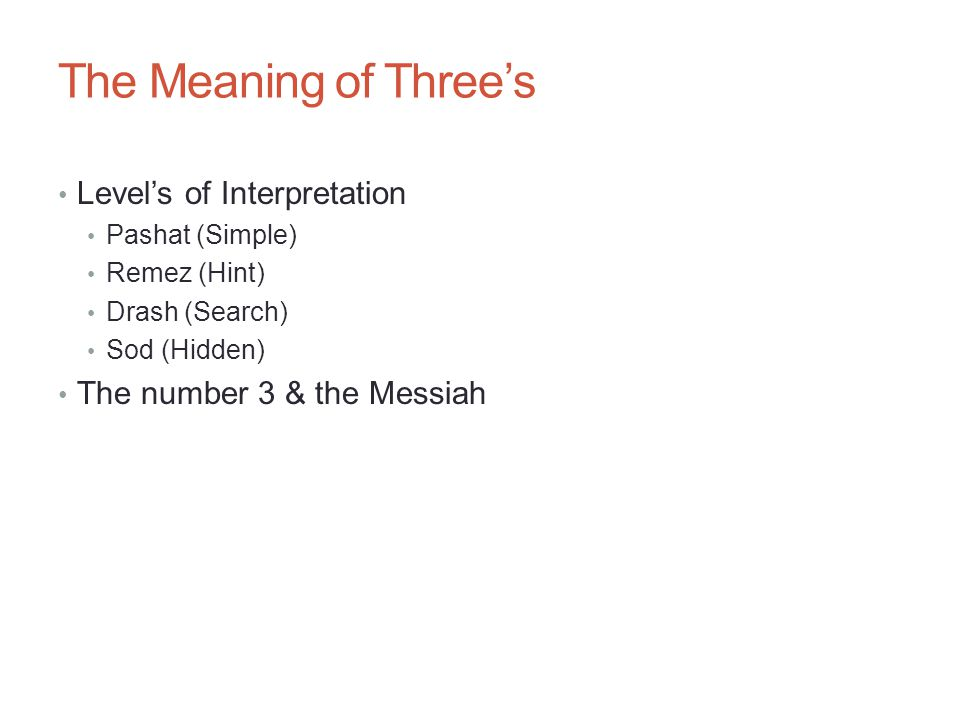 The Meaning of Three's Level's of Interpretation Pashat (Simple) Remez (Hint) Drash (Search) Sod (Hidden) The number 3 & the Messiah