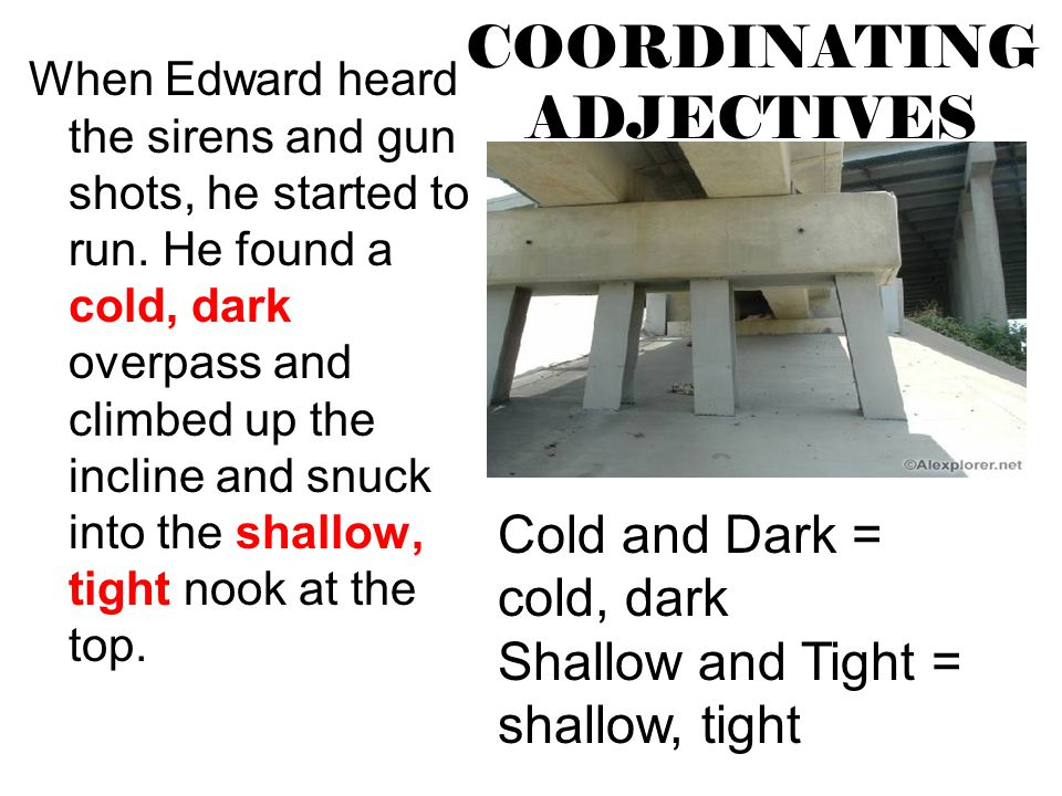 COORDINATING ADJECTIVES When Edward heard the sirens and gun shots, he started to run. He found a cold, dark overpass and climbed up the incline and s