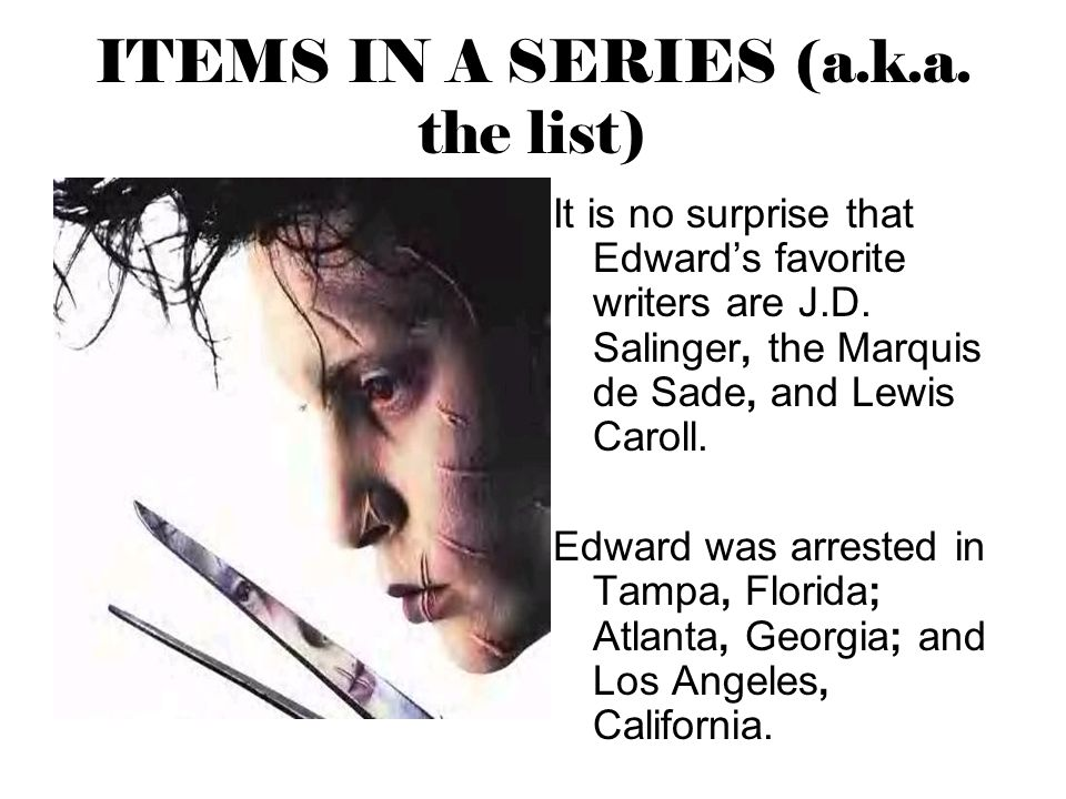 ITEMS IN A SERIES (a.k.a. the list) It is no surprise that Edward's favorite writers are J.D. Salinger, the Marquis de Sade, and Lewis Caroll. Edward
