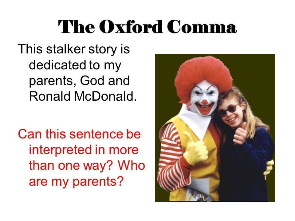 The Oxford Comma This stalker story is dedicated to my parents, God and Ronald McDonald. Can this sentence be interpreted in more than one way? Who ar