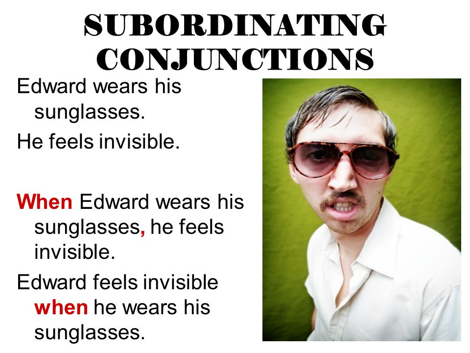 SUBORDINATING CONJUNCTIONS Edward wears his sunglasses. He feels invisible. When Edward wears his sunglasses, he feels invisible. Edward feels invisib