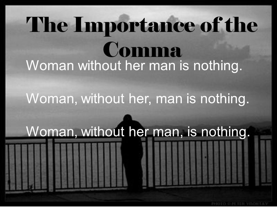 Woman without her man is nothing. Woman, without her, man is nothing. Woman, without her man, is nothing. The Importance of the Comma