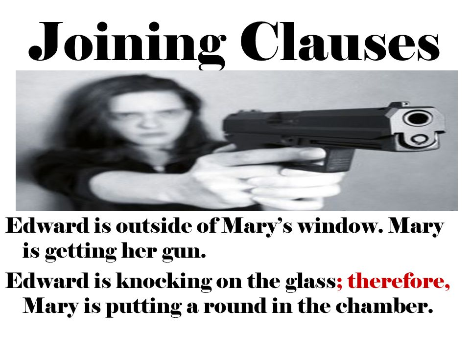 Joining Clauses Edward is outside of Mary's window. Mary is getting her gun. Edward is knocking on the glass; therefore, Mary is putting a round in th