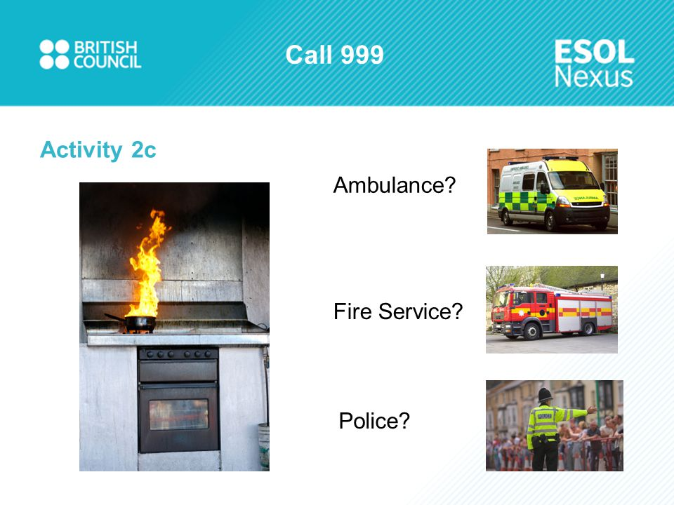 Call 999 Activity 2c Ambulance? Fire Service? Police?