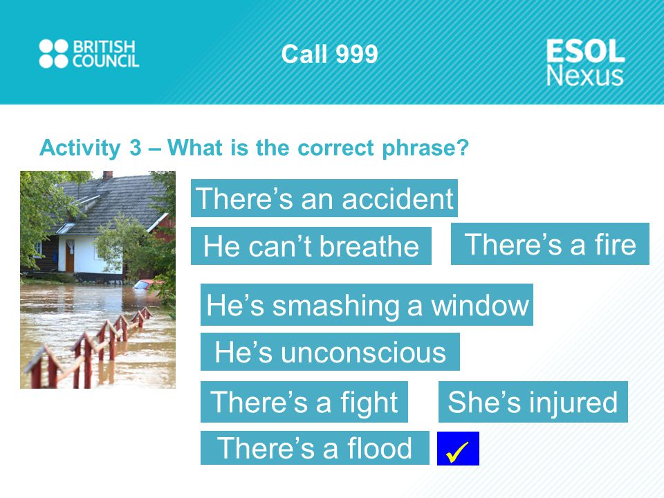Call 999 Activity 3 – What is the correct phrase? He's unconscious He's smashing a window There's a fire There's a fight He can't breathe There's an a