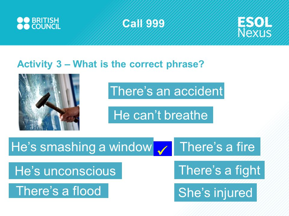 Call 999 Activity 3 – What is the correct phrase? He's unconscious He's smashing a windowThere's a fire There's a fight He can't breathe There's an ac