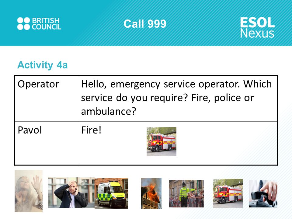 Call 999 Activity 4a OperatorHello, emergency service operator. Which service do you require? Fire, police or ambulance? PavolFire!