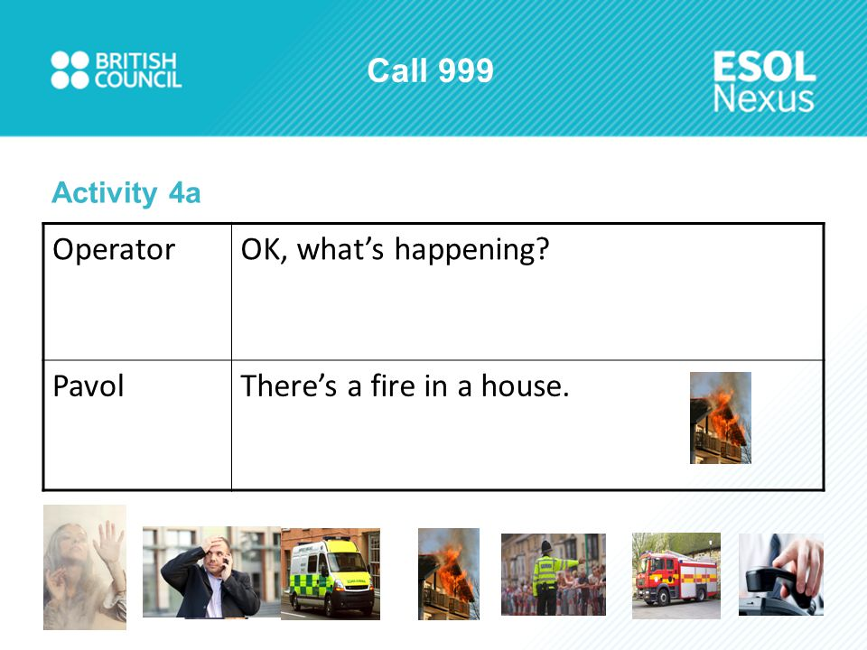 Call 999 Activity 4a OperatorOK, what's happening? PavolThere's a fire in a house.