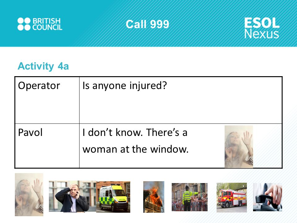 Call 999 OperatorIs anyone injured PavolI don't know. There's a woman at the window. Activity 4a
