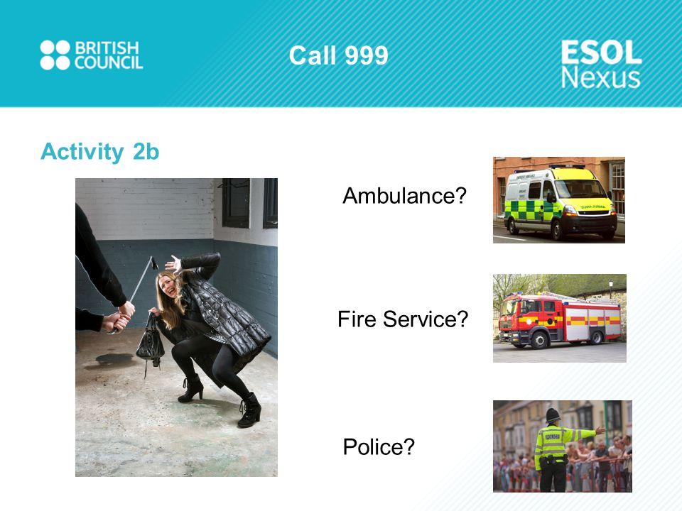 Call 999 Activity 2b Ambulance? Fire Service? Police?