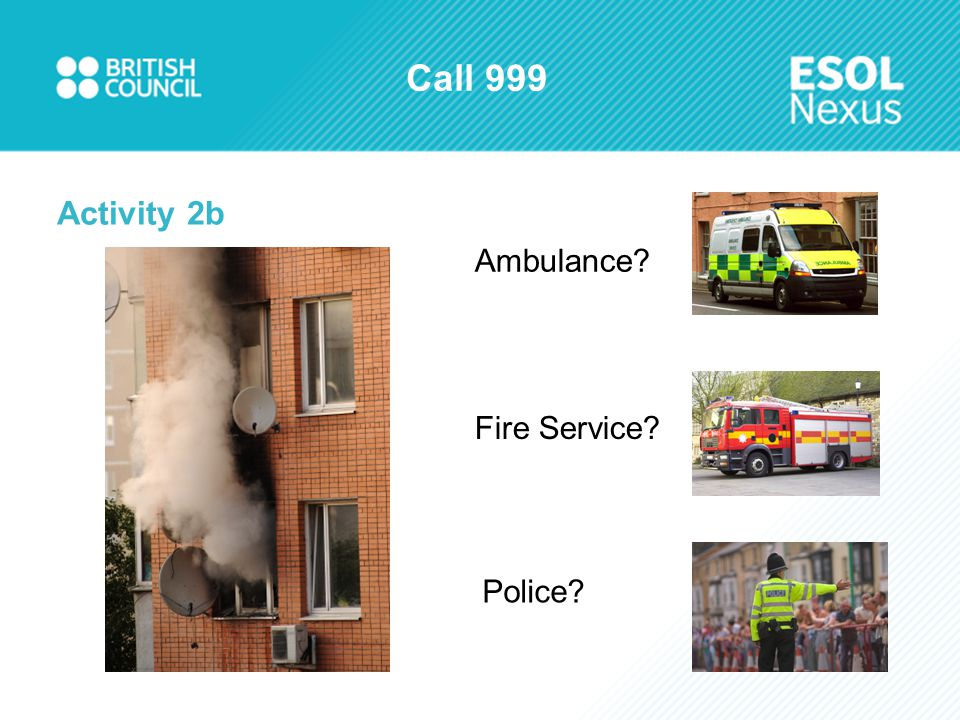 Call 999 Activity 2b Ambulance? Fire Service? Police?