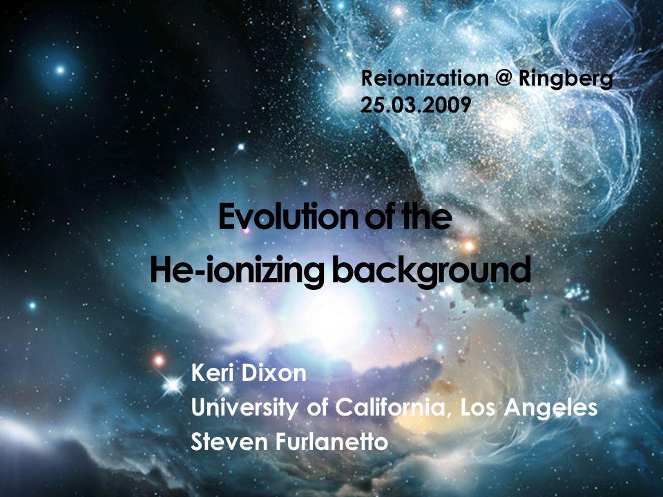 Evolution of the Keri Dixon University of California, Los Angeles Steven Furlanetto Reionization @ Ringberg 25.03.2009 He-ionizing background