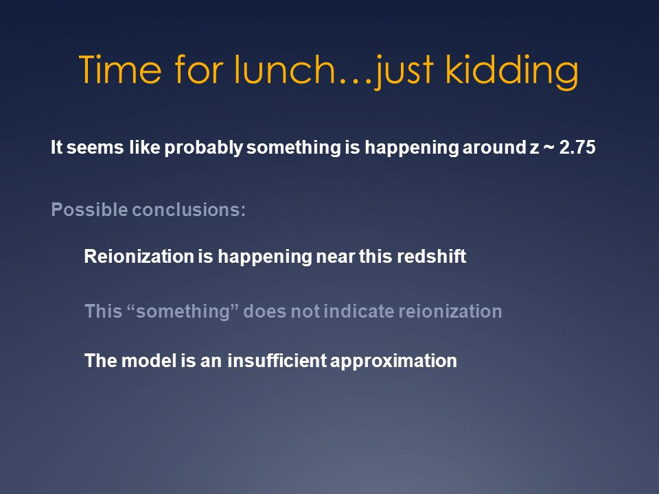 Time for lunch…just kidding It seems like probably something is happening around z ~ 2.75 Possible conclusions: Reionization is happening near this redshift This something does not indicate reionization The model is an insufficient approximation