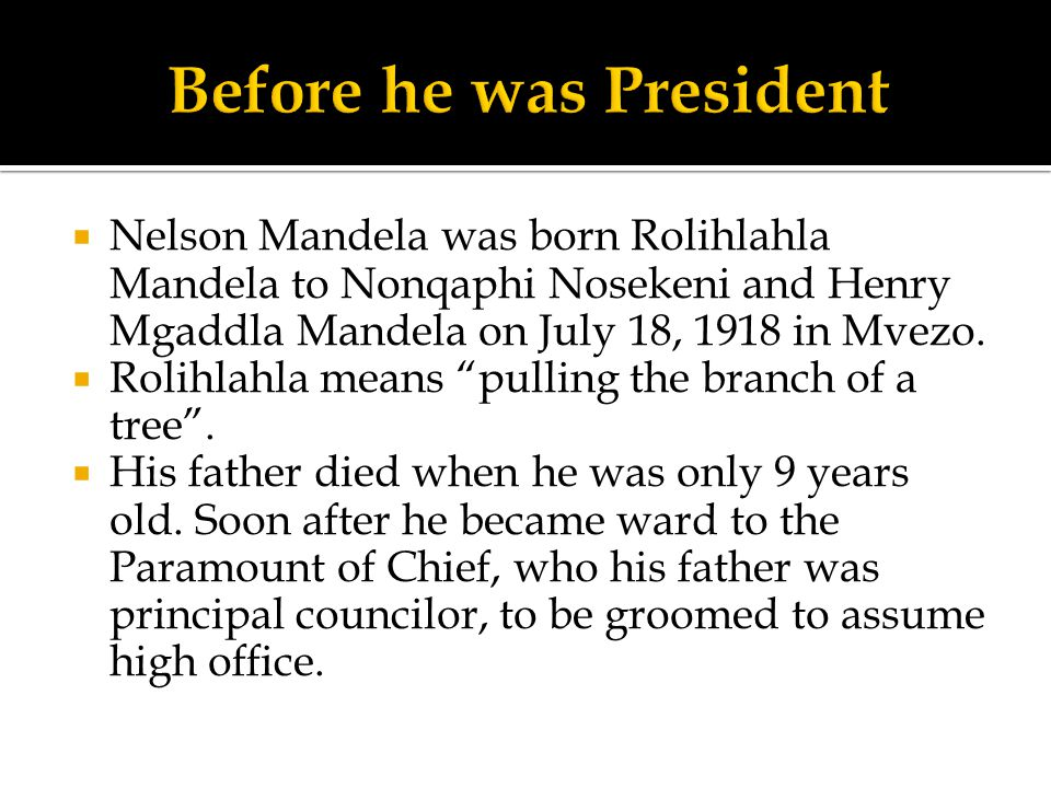" Nelson Mandela was born Rolihlahla Mandela to Nonqaphi Nosekeni and Henry Mgaddla Mandela on July 18, 1918 in Mvezo.  Rolihlahla means ""pulling the"
