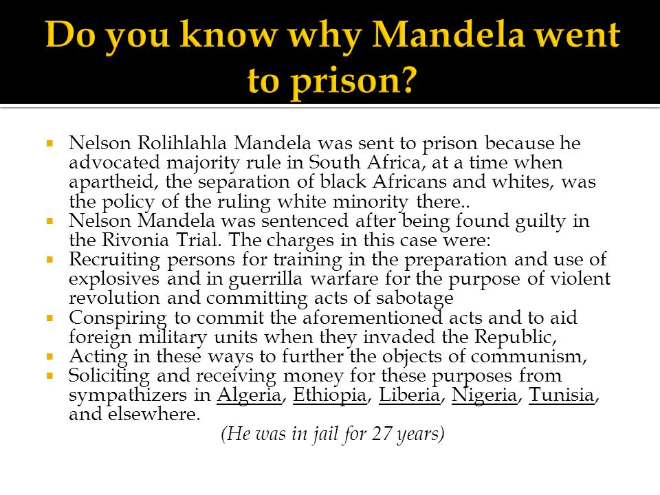  Nelson Rolihlahla Mandela was sent to prison because he advocated majority rule in South Africa, at a time when apartheid, the separation of black A