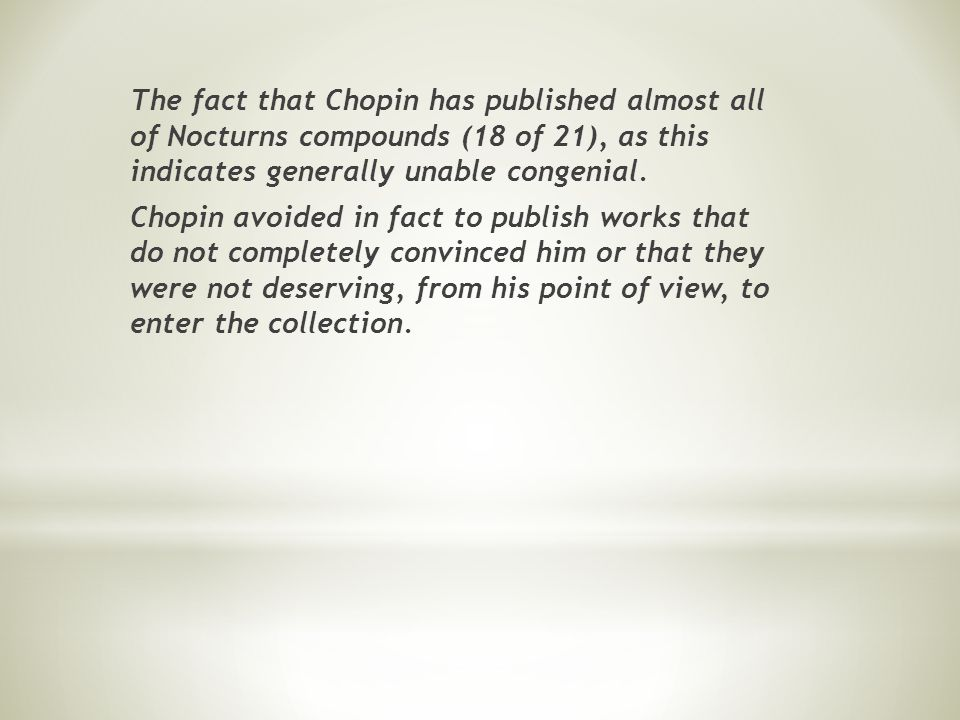 The compositions of Chopin are the triumph of singing, beautiful sound and expression Compared with Field, Chopin s Nocturnes have the peculiarity of being divided into several thematic sections contrasting are juxtaposed various expressions of moods (sweet, soft, dreamy, but even violent) and also a more refined embellishments now that blend seamlessly with the melody.
