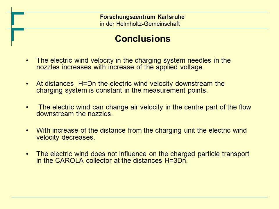 Forschungszentrum Karlsruhe in der Helmholtz-Gemeinschaft Conclusions The electric wind velocity in the charging system needles in the nozzles increases with increase of the applied voltage.