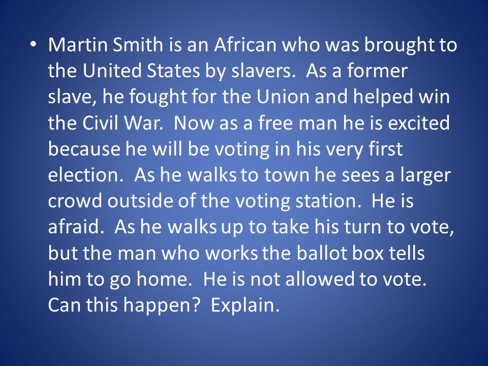 Martin Smith is an African who was brought to the United States by slavers. As a former slave, he fought for the Union and helped win the Civil War. N