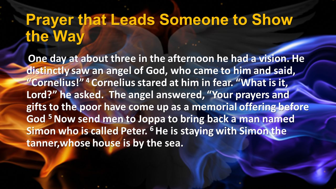 Prayer that Leads Someone to Show the Way One day at about three in the afternoon he had a vision. He distinctly saw an angel of God, who came to him