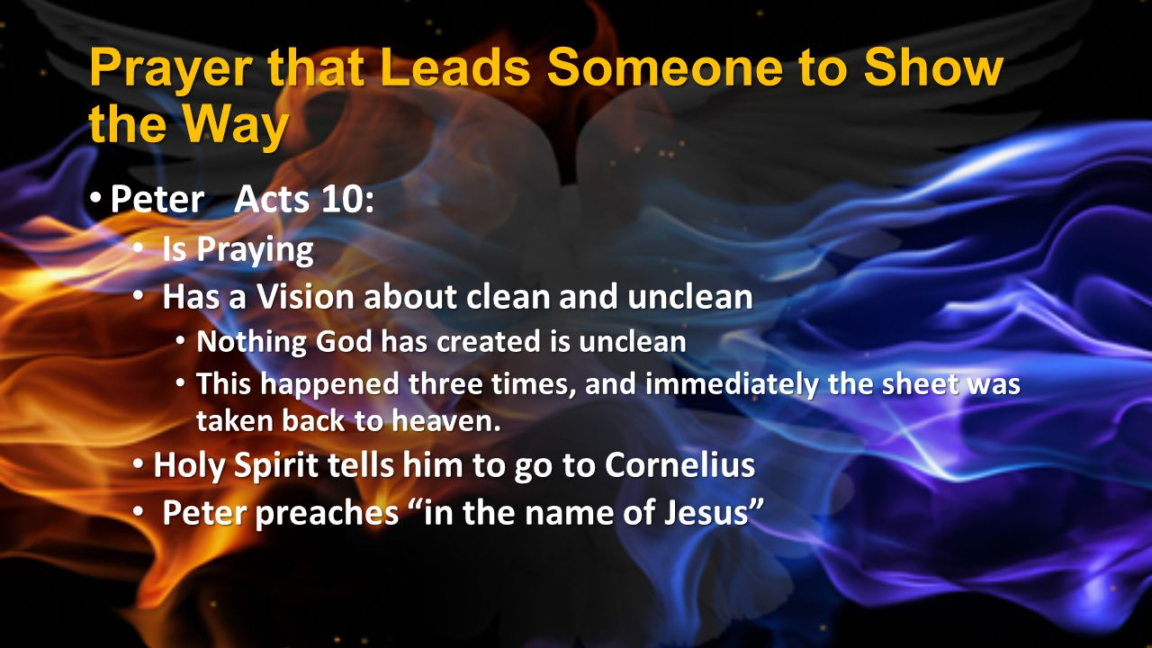 Prayer that Leads Someone to Show the Way Peter Acts 10: Is Praying Has a Vision about clean and unclean Has a Vision about clean and unclean Nothing