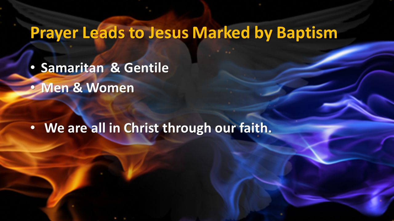 Prayer Leads to Jesus Marked by Baptism Samaritan & Gentile Samaritan & Gentile Men & Women Men & Women We are all in Christ through our faith. We are