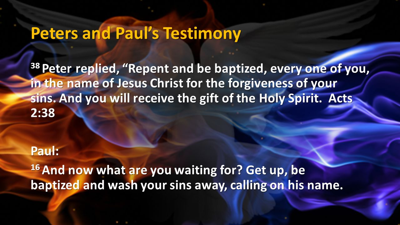 """Peters and Paul's Testimony 38 Peter replied, """"Repent and be baptized, every one of you, in the name of Jesus Christ for the forgiveness of your sins."""
