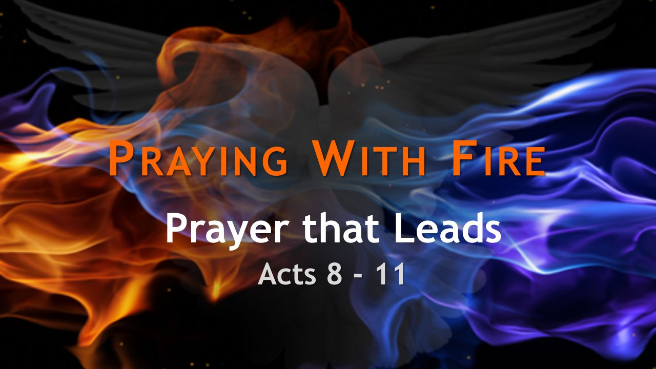 P RAYING W ITH F IRE Prayer that Leads Acts 8 - 11