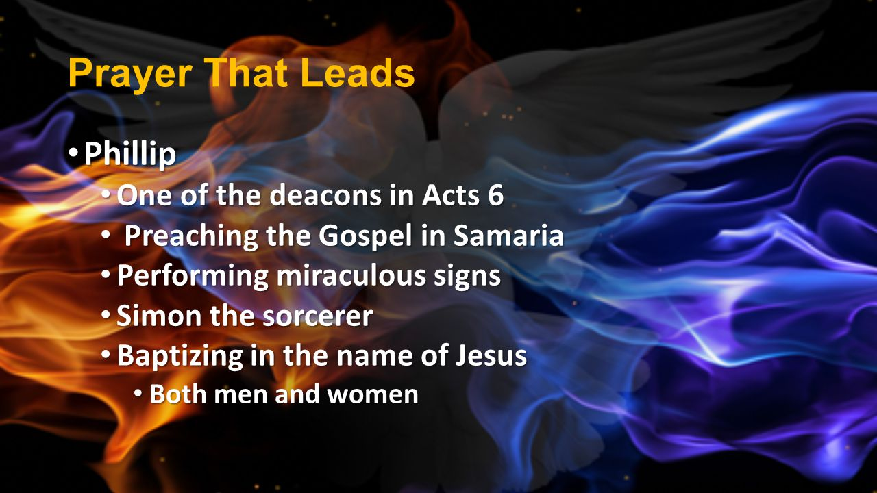 Prayer That Leads Phillip Phillip One of the deacons in Acts 6 One of the deacons in Acts 6 Preaching the Gospel in Samaria Preaching the Gospel in Sa