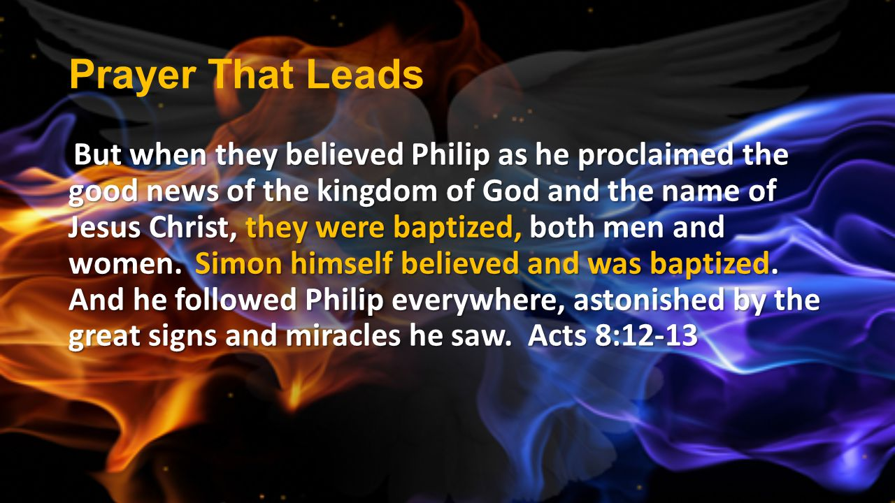Prayer That Leads But when they believed Philip as he proclaimed the good news of the kingdom of God and the name of Jesus Christ, they were baptized,