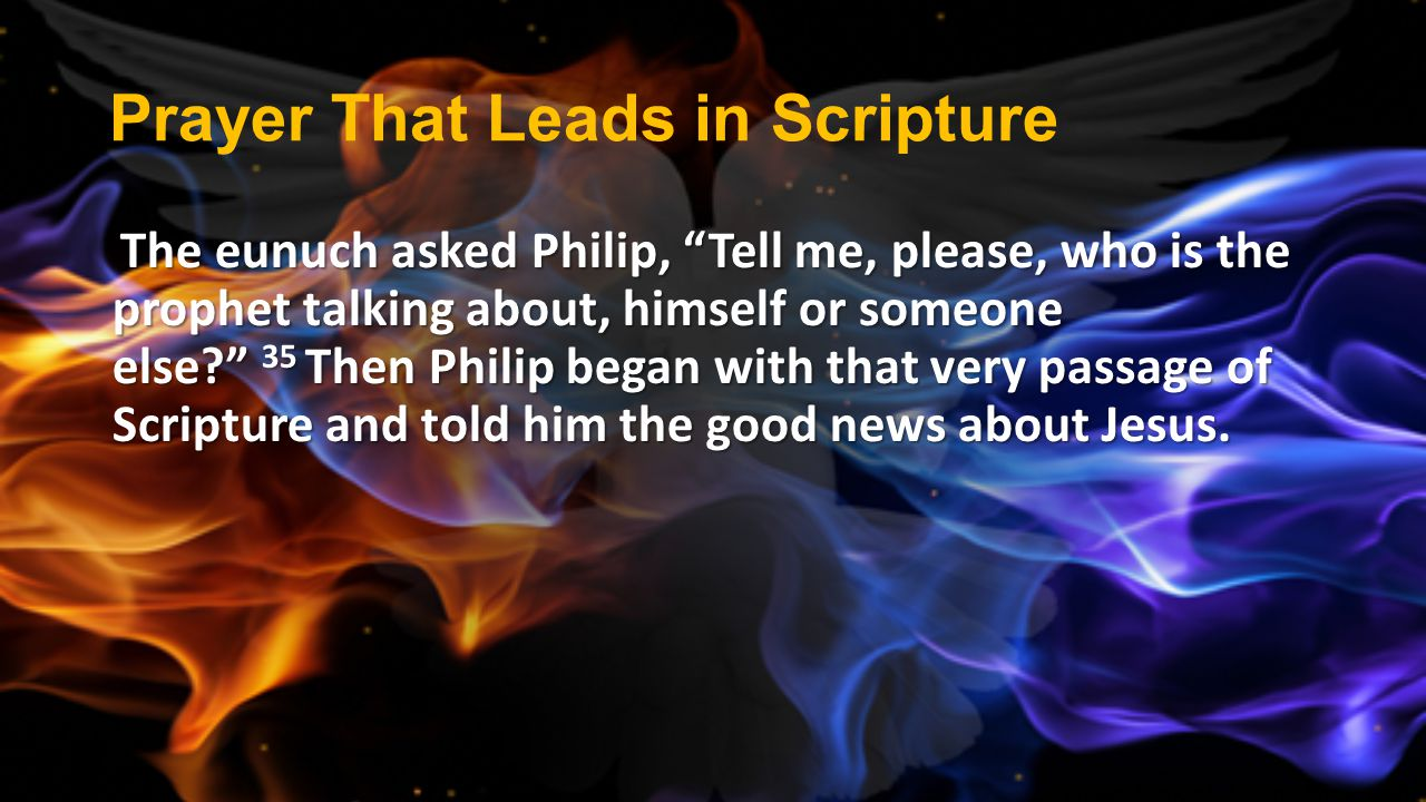 """Prayer That Leads in Scripture The eunuch asked Philip, """"Tell me, please, who is the prophet talking about, himself or someone else?"""" 35 Then Philip b"""