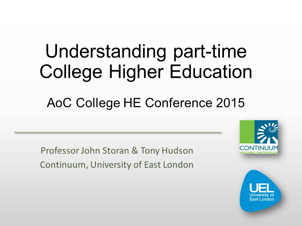 Understanding part-time College Higher Education AoC College HE Conference 2015 Professor John Storan & Tony Hudson Continuum, University of East London