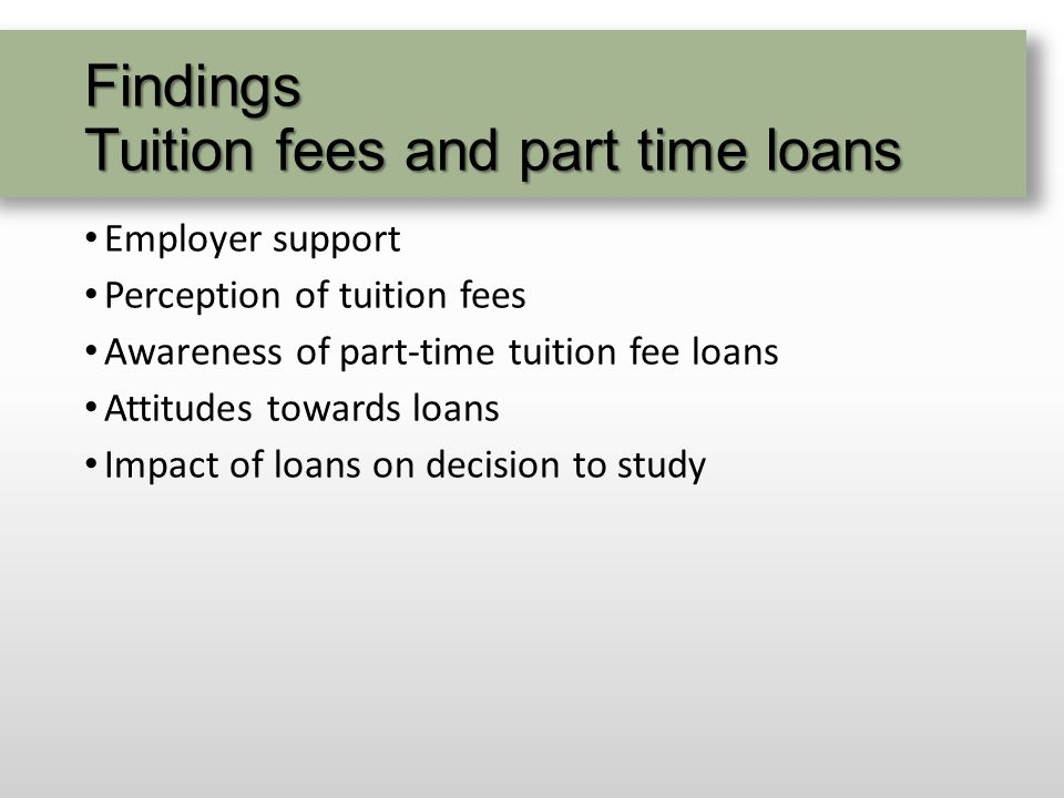 Findings Tuition fees and part time loans Employer support Perception of tuition fees Awareness of part-time tuition fee loans Attitudes towards loans Impact of loans on decision to study