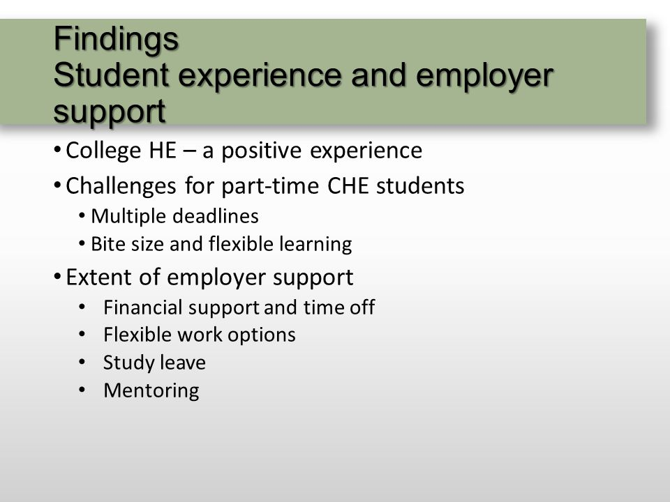 Findings Student experience and employer support College HE – a positive experience Challenges for part-time CHE students Multiple deadlines Bite size and flexible learning Extent of employer support Financial support and time off Flexible work options Study leave Mentoring