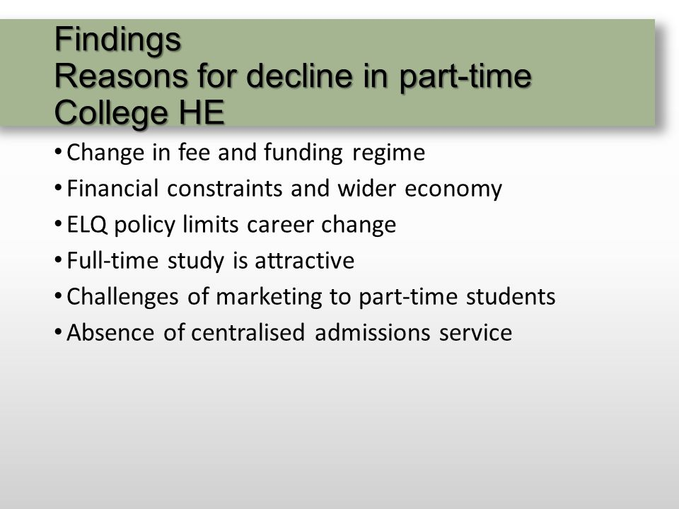 Findings Reasons for decline in part-time College HE Change in fee and funding regime Financial constraints and wider economy ELQ policy limits career change Full-time study is attractive Challenges of marketing to part-time students Absence of centralised admissions service