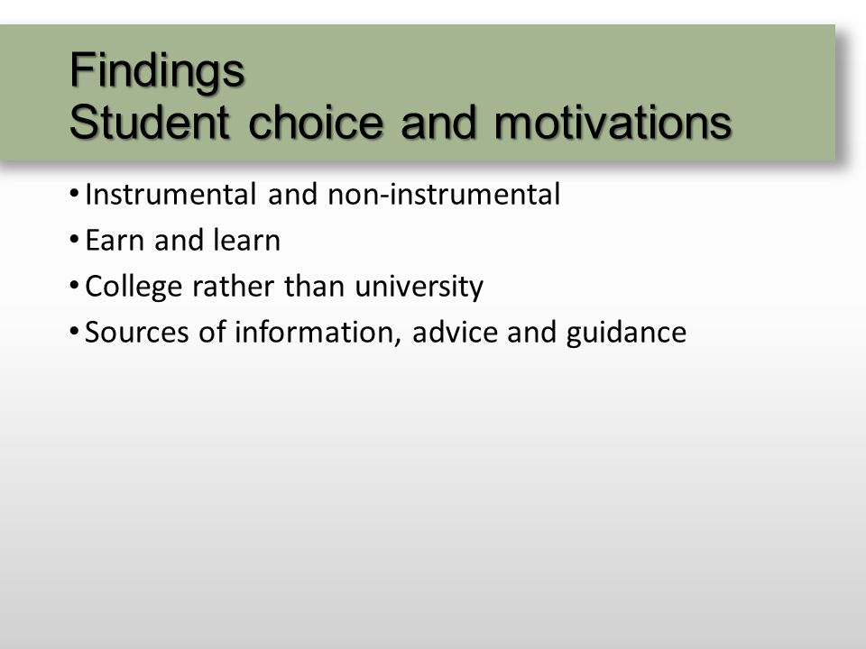 Findings Student choice and motivations Instrumental and non-instrumental Earn and learn College rather than university Sources of information, advice and guidance