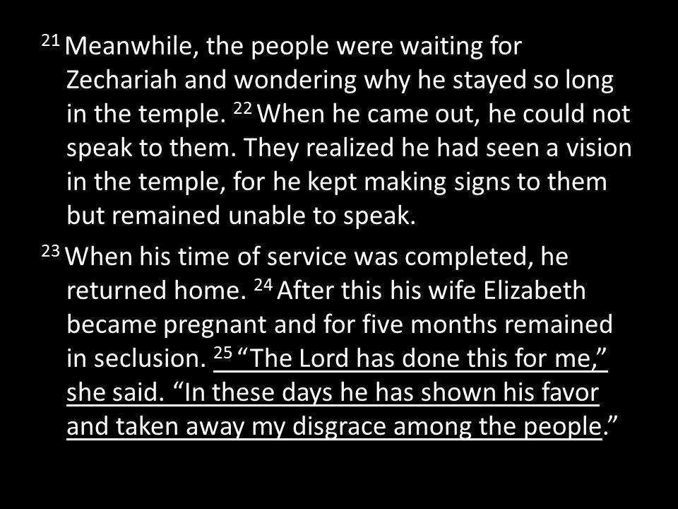 21 Meanwhile, the people were waiting for Zechariah and wondering why he stayed so long in the temple. 22 When he came out, he could not speak to them