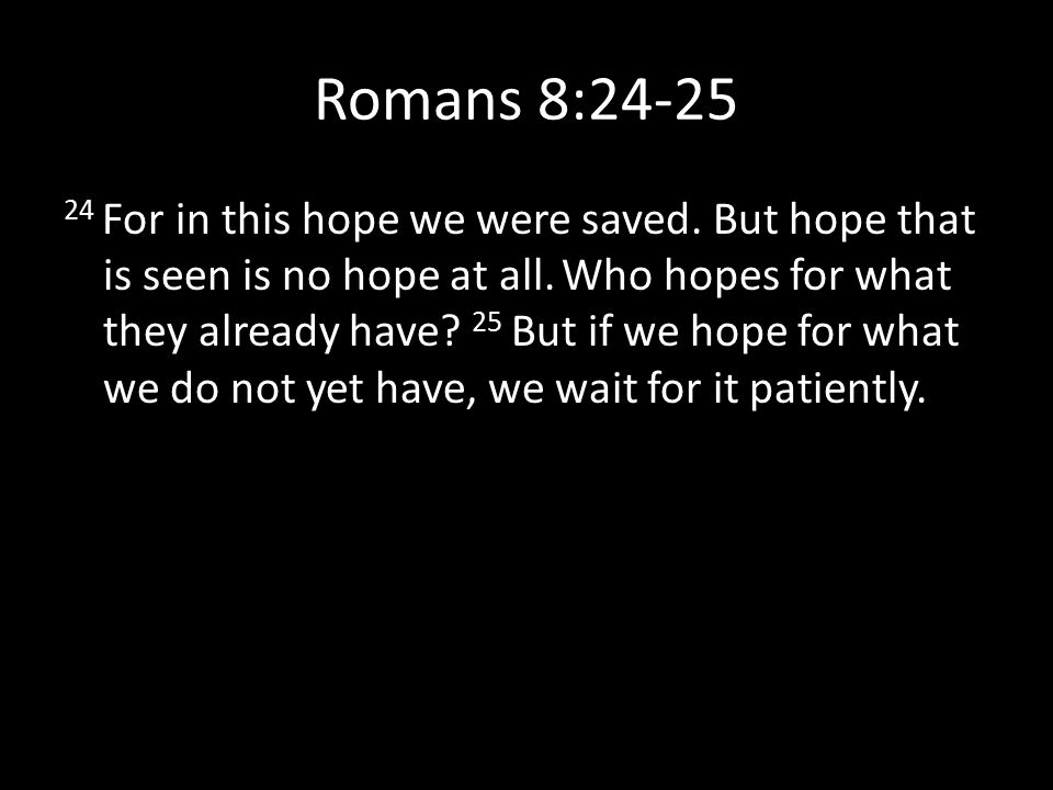 Romans 8:24-25 24 For in this hope we were saved. But hope that is seen is no hope at all. Who hopes for what they already have? 25 But if we hope for